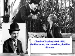 Charlie Chaplin (16.04.1889) the film actor, the comedian, the film director.