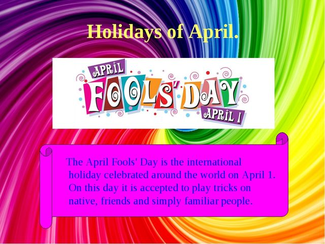 Holidays of April. The April Fools' Day is the international holiday celebrat...