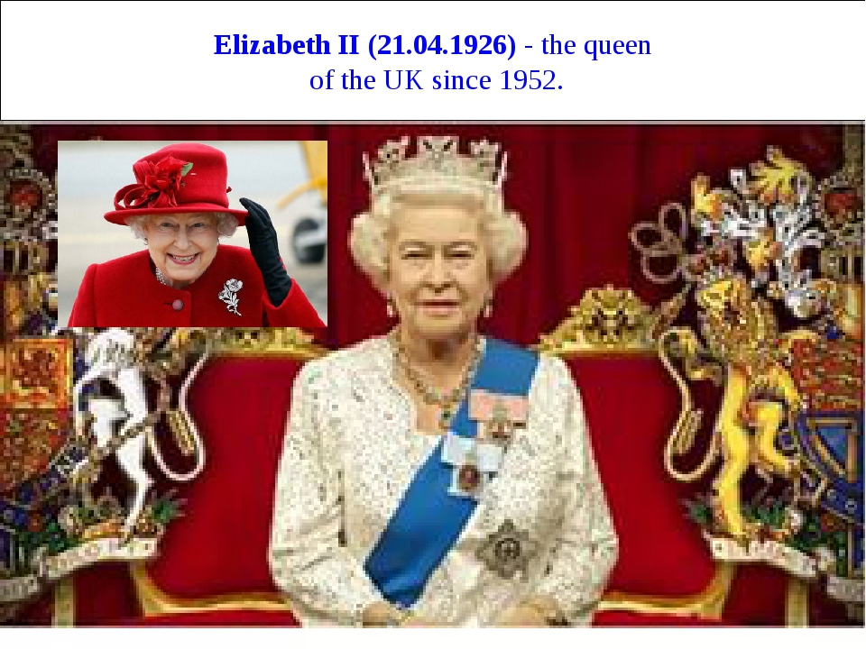 Elizabeth II (21.04.1926) - the queen of the UK since 1952.