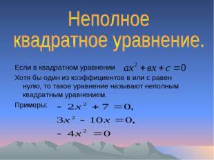 Если в квадратном уравнении Хотя бы один из коэффициентов в или с равен нулю,