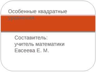 Составитель: учитель математики Евсеева Е. М. Особенные квадратные уравнения.