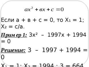 Если а + в + с = 0, то Х₁ = 1; Х₂ = с/а. Пример 1: 3х² – 1997х + 1994 = 0 Реш