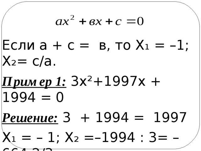 Если а + с = в, то Х₁ = –1; Х₂= с/а. Пример 1: 3х²+1997х + 1994 = 0 Решение:...