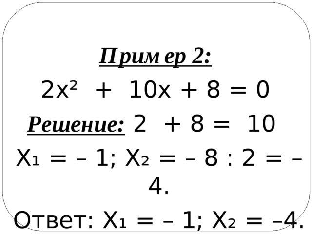Пример 2: 2х² + 10х + 8 = 0 Решение: 2 + 8 = 10 Х₁ = – 1; Х₂ = – 8 : 2 = –4....