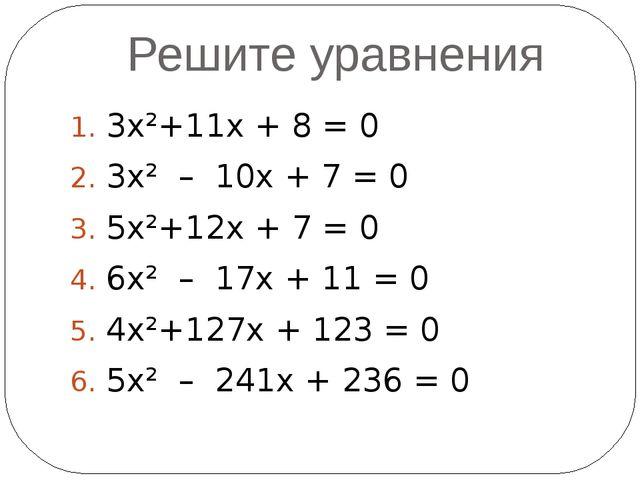 Решите уравнения 3х²+11х + 8 = 0 3х² – 10х + 7 = 0 5х²+12х + 7 = 0 6х² – 17х...