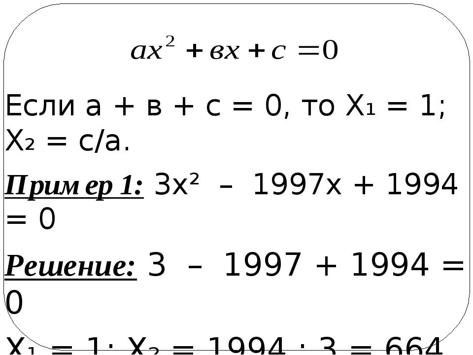 Если а + в + с = 0, то Х₁ = 1; Х₂ = с/а. Пример 1: 3х² – 1997х + 1994 = 0 Реш...