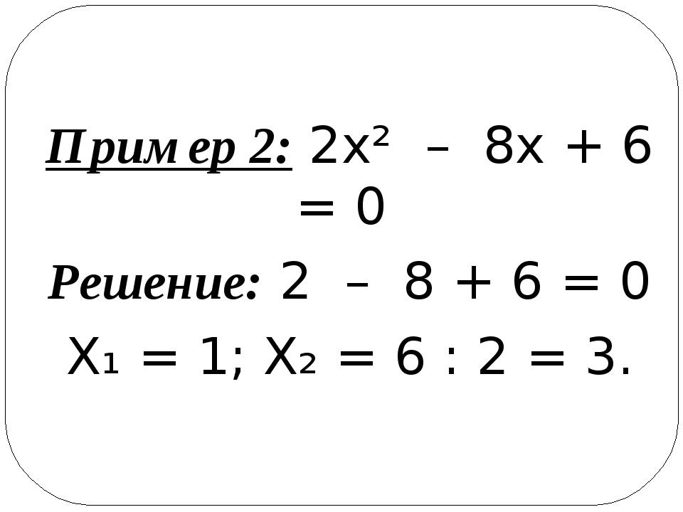 Пример 2: 2х² – 8х + 6 = 0 Решение: 2 – 8 + 6 = 0 Х₁ = 1; Х₂ = 6 : 2 = 3.
