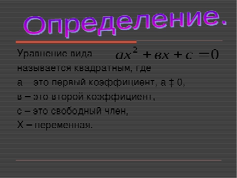 Уравнение вида называется квадратным, где а – это первый коэффициент, а ‡ 0,...