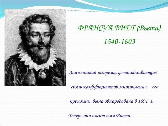 ФРАНСУА ВИЕТ (Вьета) 1540-1603  Знаменитая теорема, устанавливающая связь к...