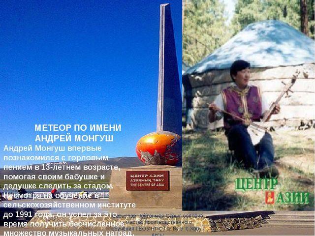 МЕТЕОР ПО ИМЕНИ АНДРЕЙ МОНГУШ Андрей Монгуш впервые познакомился с горловым...