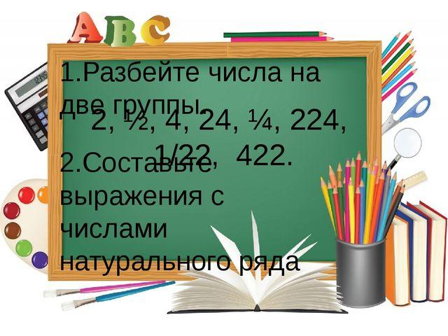 2, ½, 4, 24, ¼, 224, 1/22, 422. 1.Разбейте числа на две группы. 2.Составьте в...