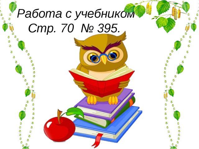 Работа с учебником Стр. 70 № 395.