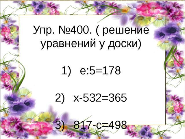 Упр. №400. ( решение уравнений у доски) 1)е:5=178 2)х-532=365 3)817-с=498