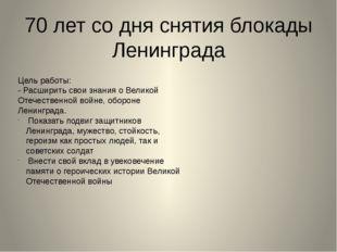 70 лет со дня снятия блокады Ленинграда Цель работы: - Расширить свои знания