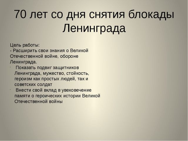 70 лет со дня снятия блокады Ленинграда Цель работы: - Расширить свои знания...