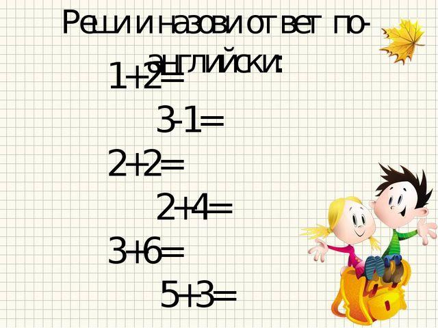 Реши и назови ответ по- английски: 1+2= 3-1= 2+2= 2+4= 3+6= 5+3=