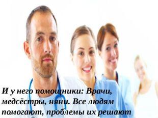И у него помощники: Врачи, медсёстры, няни. Все людям помогают, проблемы их р