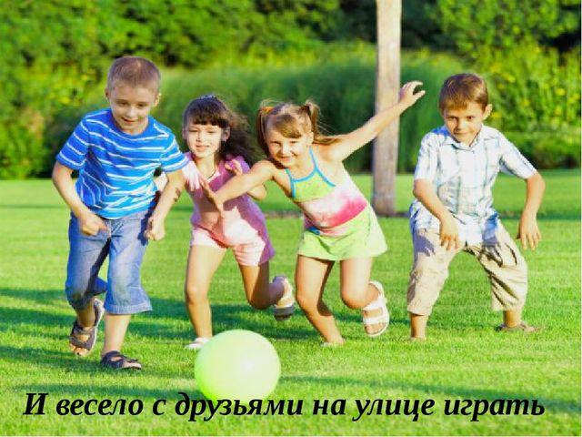 И весело с друзьями на улице играть