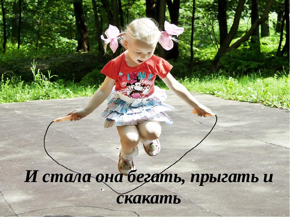 И стала она бегать, прыгать и скакать
