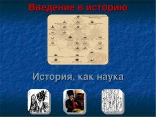 История, как наука Введение в историю