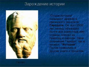 """""""Отцом истории"""" называют древнего греческого писателя Геродота. Он жил 2500 л"""