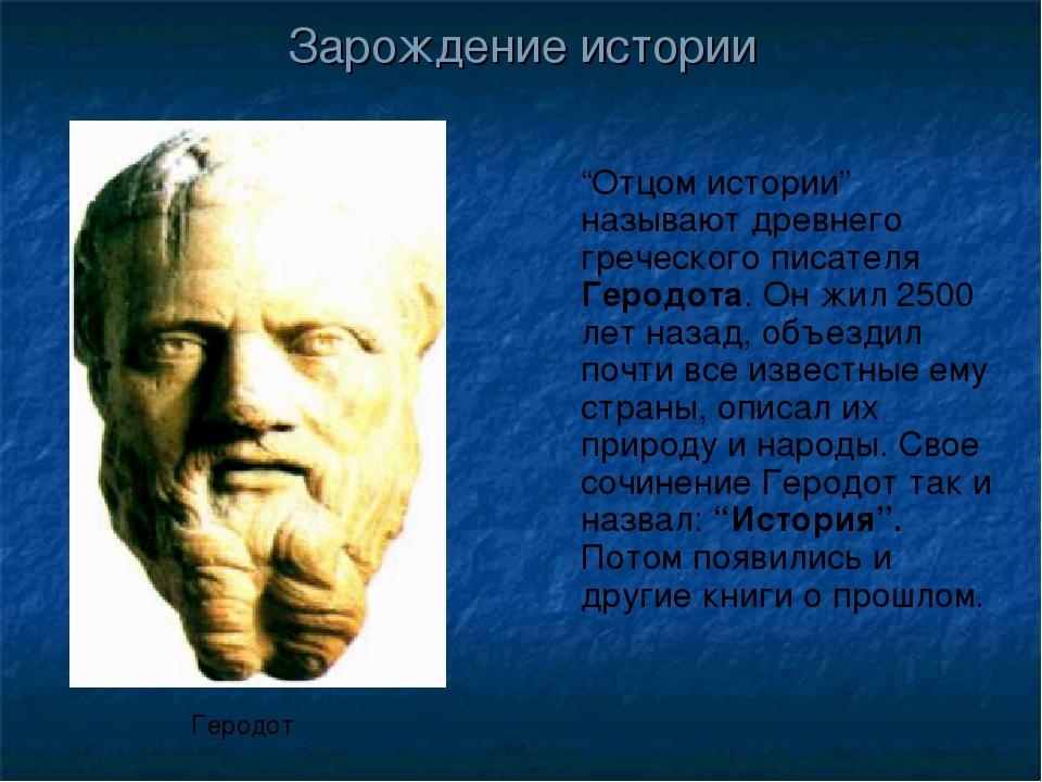 """""""Отцом истории"""" называют древнего греческого писателя Геродота. Он жил 2500 л..."""