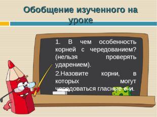 Обобщение изученного на уроке 1. В чем особенность корней с чередованием? (не