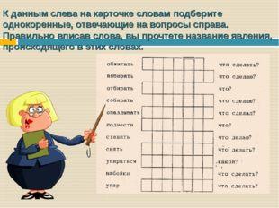 К данным слева на карточке словам подберите однокоренные, отвечающие на вопро