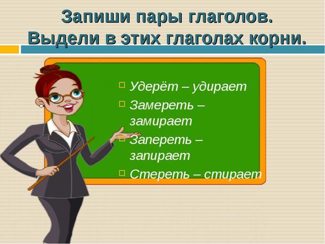 Запиши пары глаголов. Выдели в этих глаголах корни. Удерёт – удирает Замереть...
