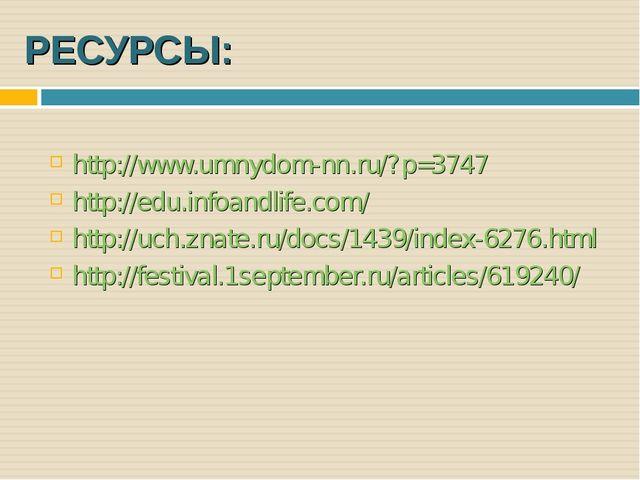 РЕСУРСЫ: http://www.umnydom-nn.ru/?p=3747 http://edu.infoandlife.com/ http://...