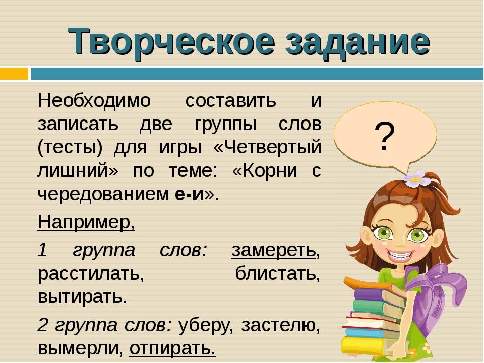 Творческое задание Необходимо составить и записать две группы слов (тесты) дл...