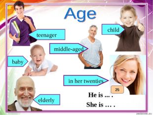 He is ... . She is … . baby teenager elderly child middle-aged 25 in her twen