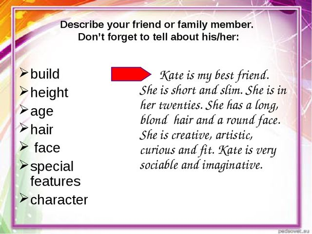Describe your friend or family member. Don't forget to tell about his/her: bu...