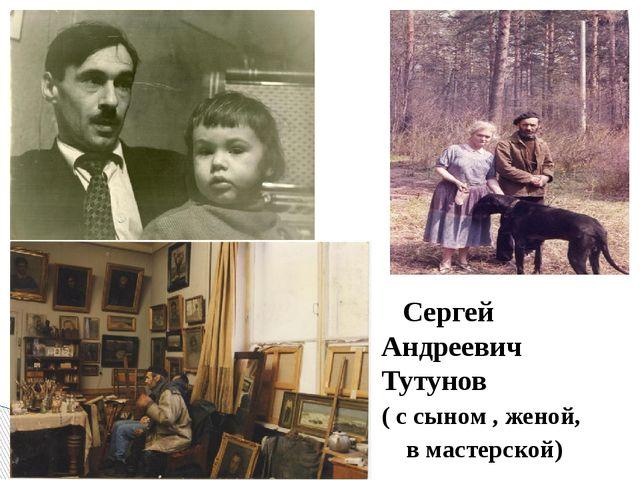 Сергей Андреевич Тутунов ( с сыном , женой, в мастерской)
