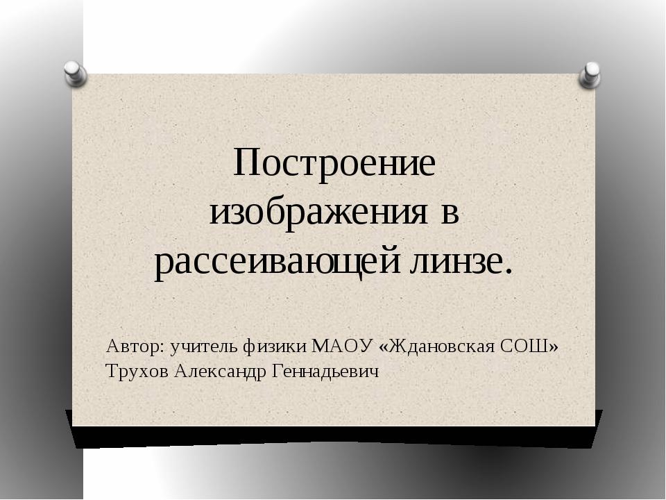 Построение изображения в рассеивающей линзе. Автор: учитель физики МАОУ «Ждан...