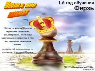 Ферзь МКОУ «Погорельская СОШ» Кощеев М.М. Шахматы учат правильно оценивать св