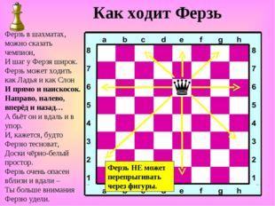 Как ходит Ферзь Ферзь в шахматах, можно сказать чемпион, И шаг у Ферзя широк.