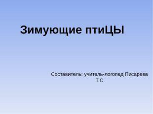 Составитель: учитель-логопед Писарева Т.С Зимующие птиЦЫ