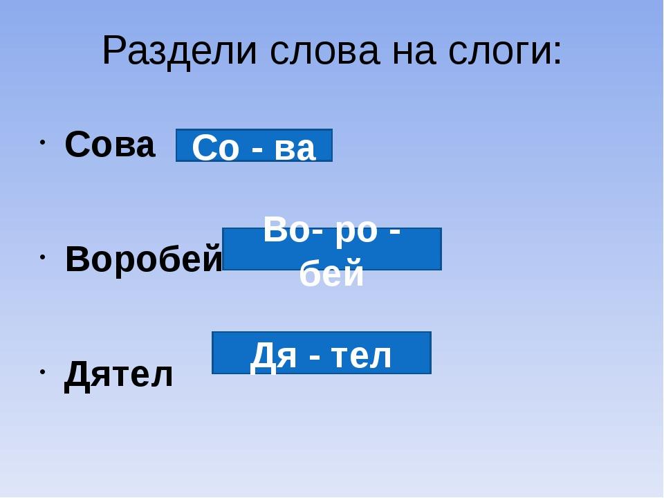 Раздели слова на слоги: Сова Воробей Дятел Со - ва Во- ро - бей Дя - тел