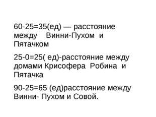 60-25=35(ед) — расстояние между Винни-Пухом и Пятачком 25-0=25( ед)-расстояни