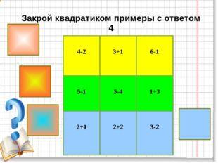 Закрой квадратиком примеры с ответом 4 4-2 3+1 6-1 5-1 5-4 1+3 2+1 2+2
