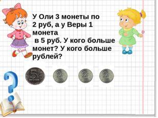 У Оли 3 монеты по 2 руб, а у Веры 1 монета в 5 руб. У кого больше монет? У ко