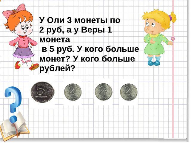 У Оли 3 монеты по 2 руб, а у Веры 1 монета в 5 руб. У кого больше монет? У ко...