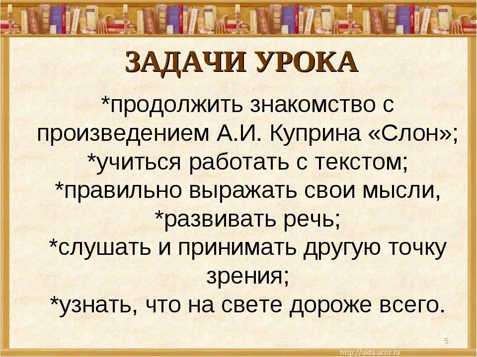 ЗАДАЧИ УРОКА * *продолжить знакомство с произведением А.И. Куприна «Слон»; *у...