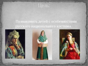 Познакомить детей с особенностями русского национального костюма. Цель: