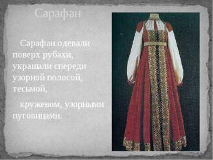 Сарафан одевали поверх рубахи, украшали спереди узорной полосой, тесьмой, кр