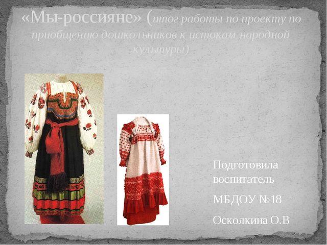 Подготовила воспитатель МБДОУ №18 Осколкина О.В «Мы-россияне» (итог работы по...
