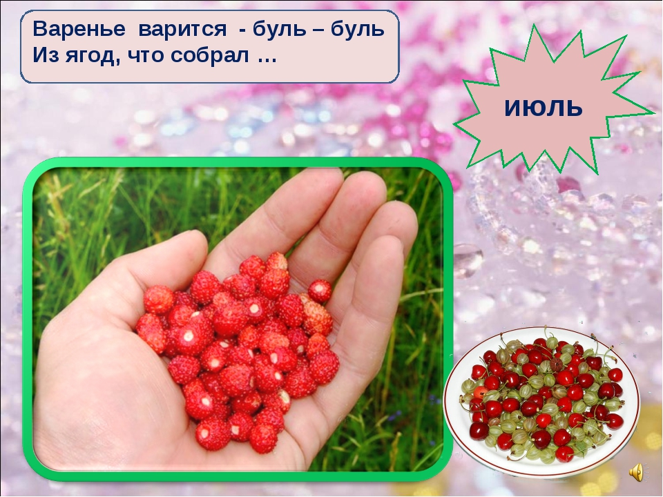 Варенье варится - буль – буль Из ягод, что собрал … июль