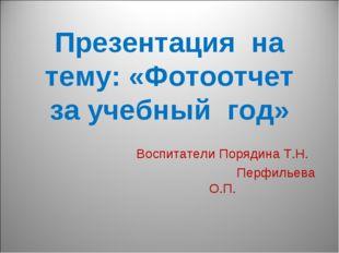 Презентация на тему: «Фотоотчет за учебный год» Воспитатели Порядина Т.Н. Пер