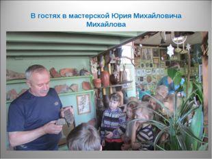 В гостях в мастерской Юрия Михайловича Михайлова